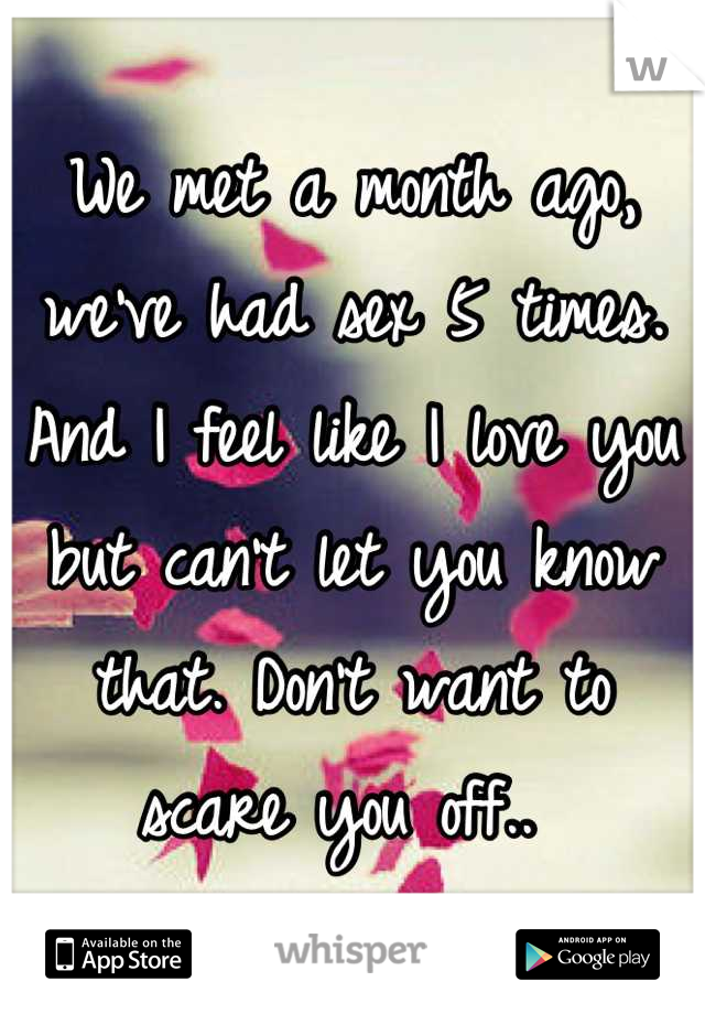 We met a month ago, we've had sex 5 times. And I feel like I love you but can't let you know that. Don't want to scare you off..