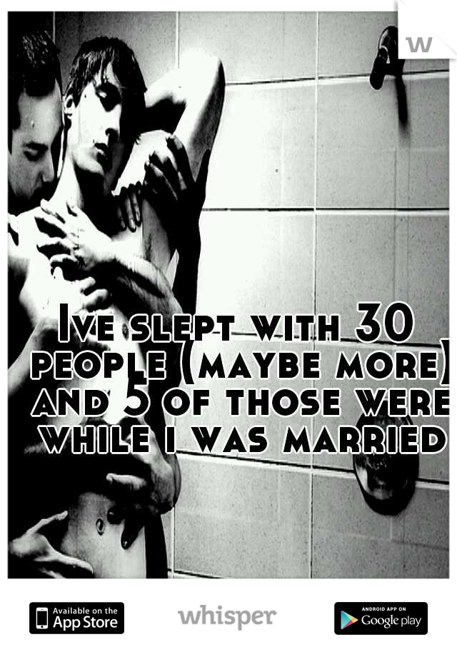 Ive slept with 30 people (maybe more) and 5 of those were while i was married
