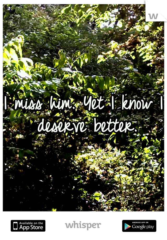 I miss him. Yet I know I deserve better.