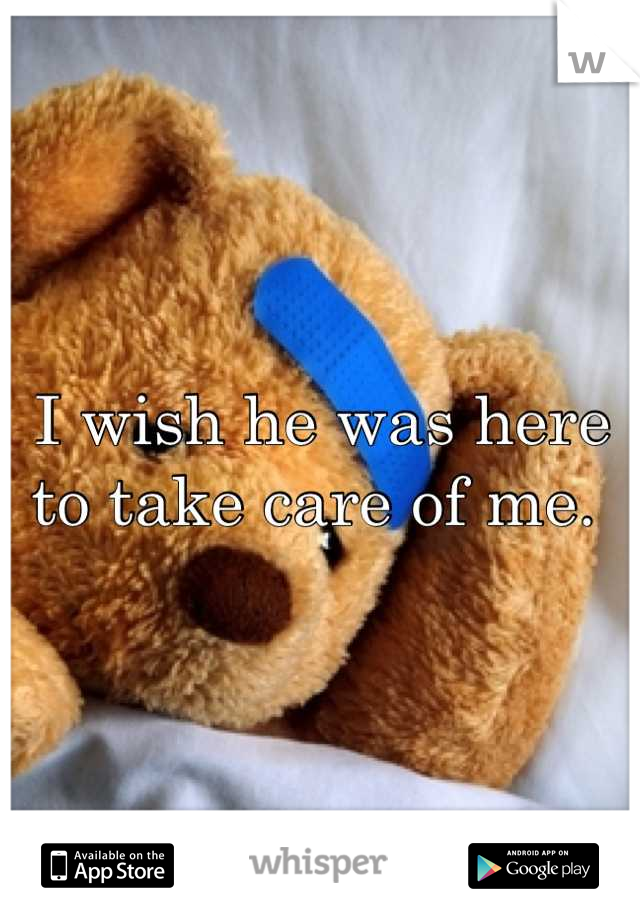 I wish he was here to take care of me.