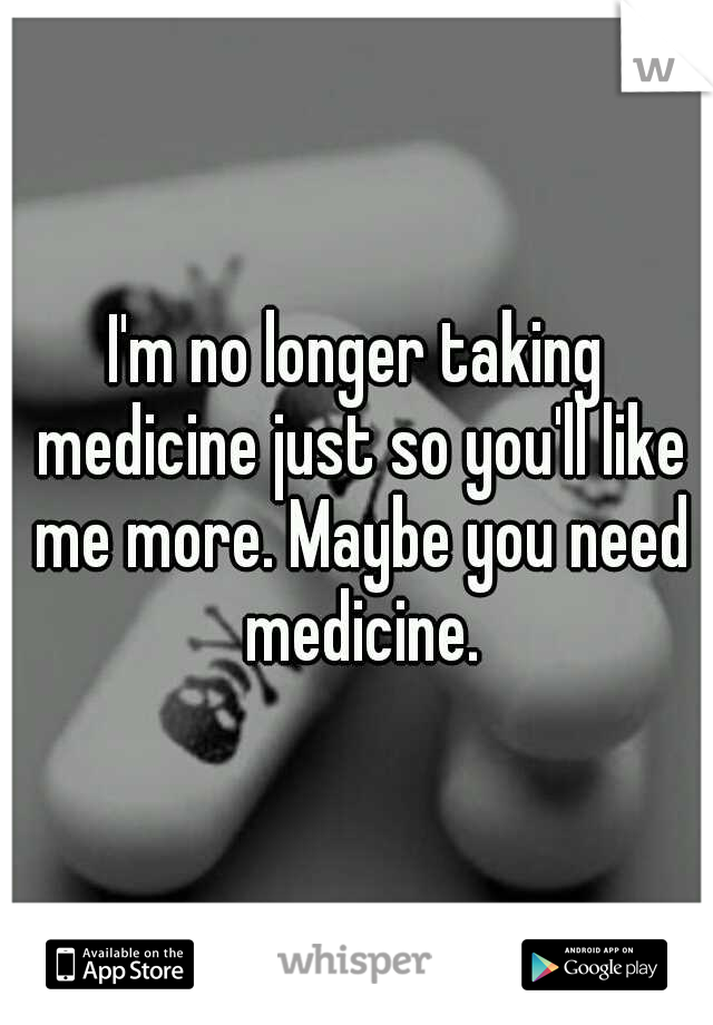 I'm no longer taking medicine just so you'll like me more. Maybe you need medicine.