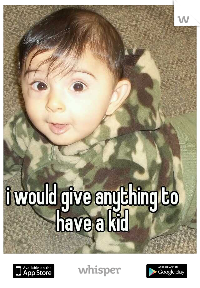 i would give anything to have a kid