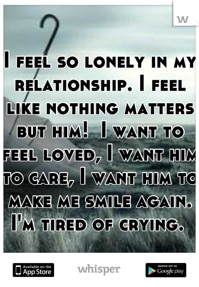 I feel so lonely in my relationship. I feel like nothing matters but him!  I want to feel loved, I want him to care, I want him to make me smile again. I'm tired of crying.