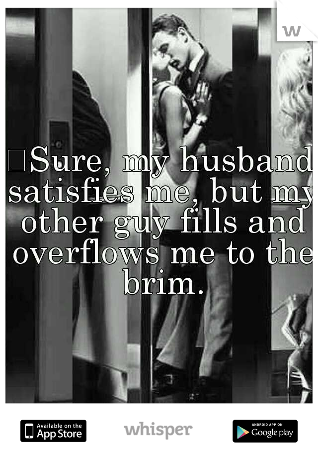 Sure, my husband satisfies me, but my other guy fills and overflows me to the brim.