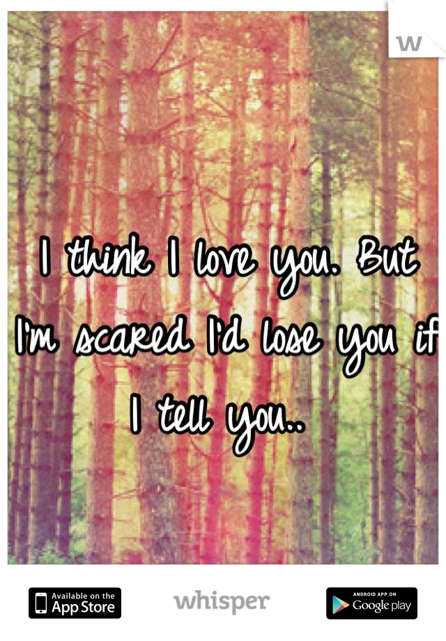 I think I love you. But I'm scared I'd lose you if I tell you..