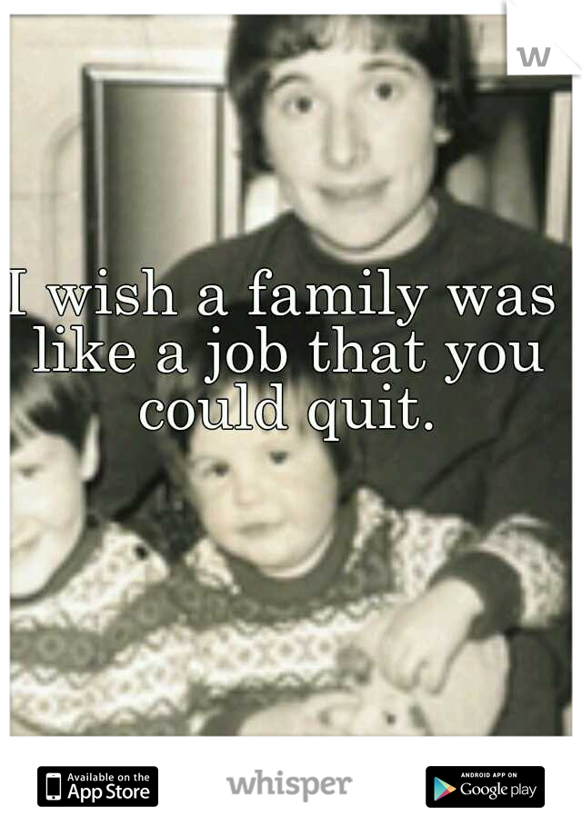 I wish a family was like a job that you could quit.
