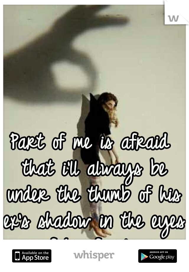 Part of me is afraid that i'll always be under the thumb of his ex's shadow in the eyes of his family.