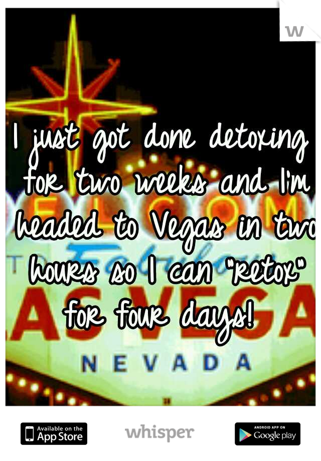 """I just got done detoxing for two weeks and I'm headed to Vegas in two hours so I can """"retox"""" for four days!"""