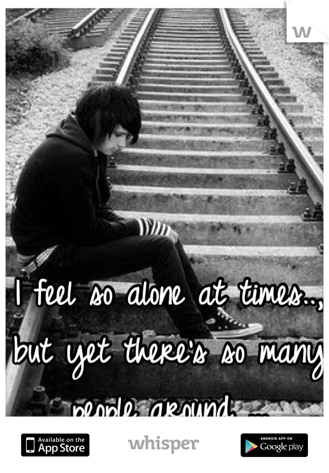 I feel so alone at times.., but yet there's so many people around ...