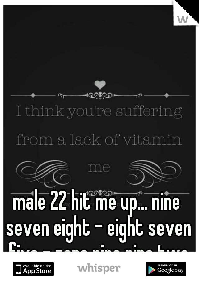 male 22 hit me up... nine seven eight - eight seven five - zero nine nine two