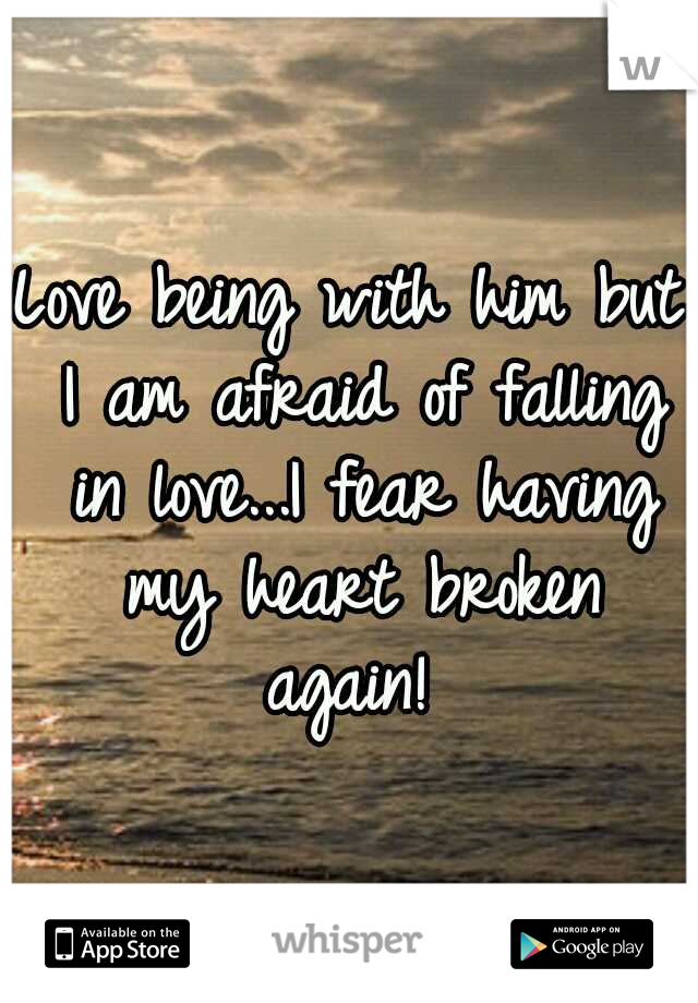 Love being with him but I am afraid of falling in love...I fear having my heart broken again!