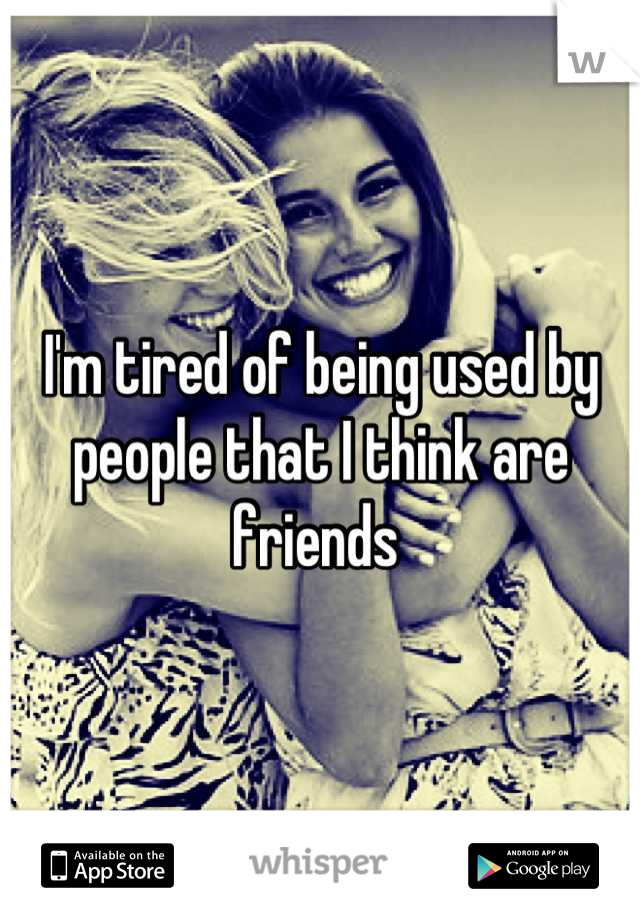 I'm tired of being used by people that I think are friends