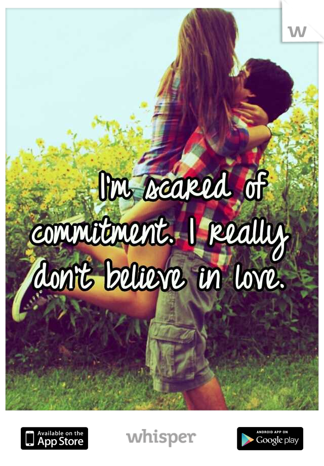 I'm scared of commitment. I really don't believe in love.