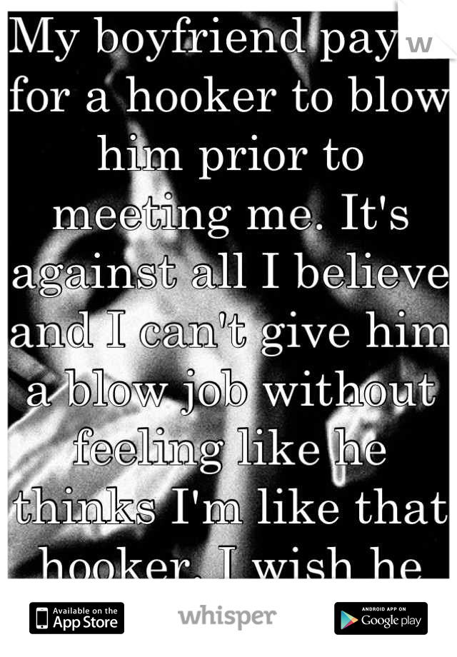 My boyfriend payed for a hooker to blow him prior to meeting me. It's against all I believe and I can't give him a blow job without feeling like he thinks I'm like that hooker. I wish he never told me