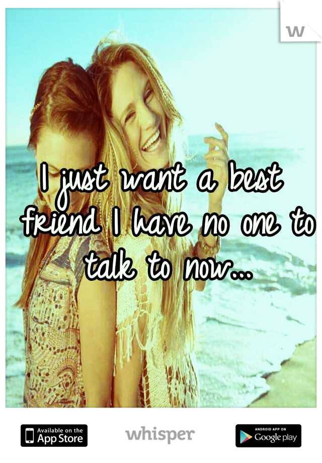 I just want a best friend I have no one to talk to now...