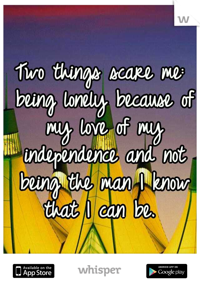Two things scare me: being lonely because of my love of my independence and not being the man I know that I can be.