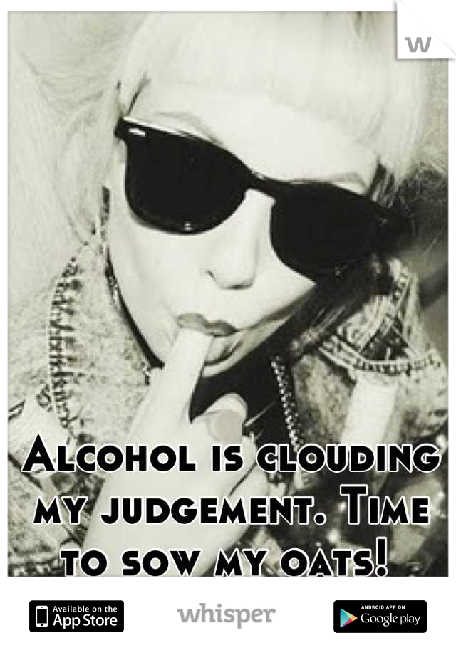 Alcohol is clouding my judgement. Time to sow my oats!