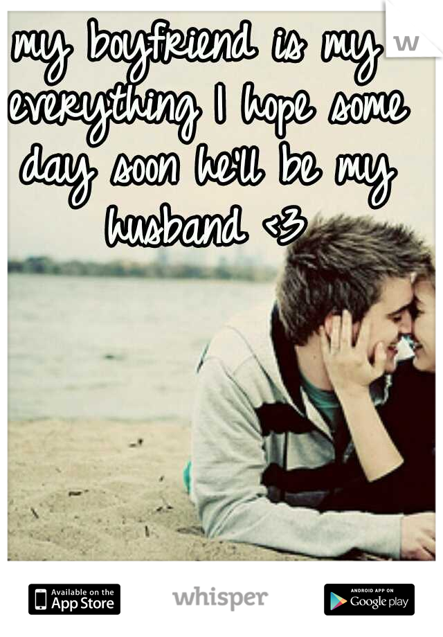my boyfriend is my everything I hope some day soon he'll be my husband <3