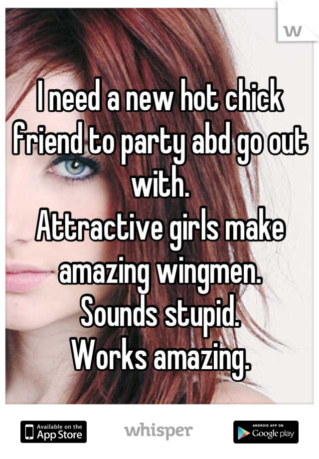 I need a new hot chick friend to party abd go out with.  Attractive girls make amazing wingmen.  Sounds stupid.  Works amazing.
