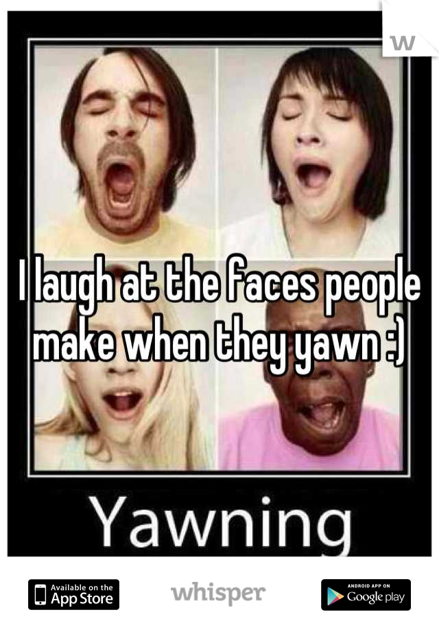 I laugh at the faces people make when they yawn :)