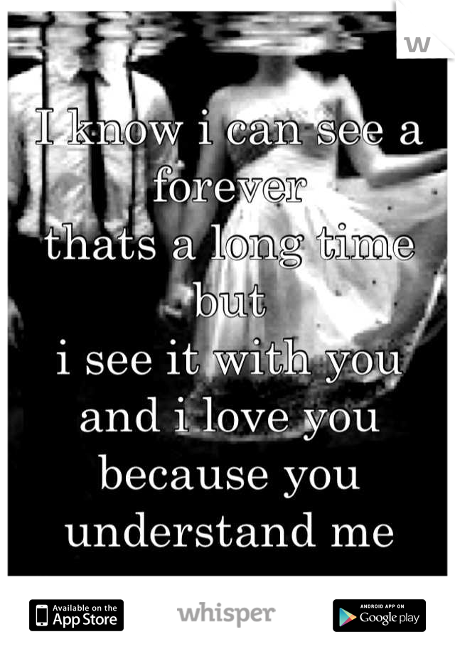 I know i can see a forever thats a long time but  i see it with you and i love you because you understand me