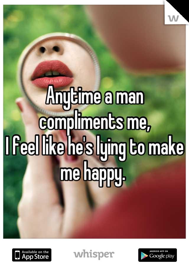 Anytime a man compliments me,  I feel like he's lying to make me happy.