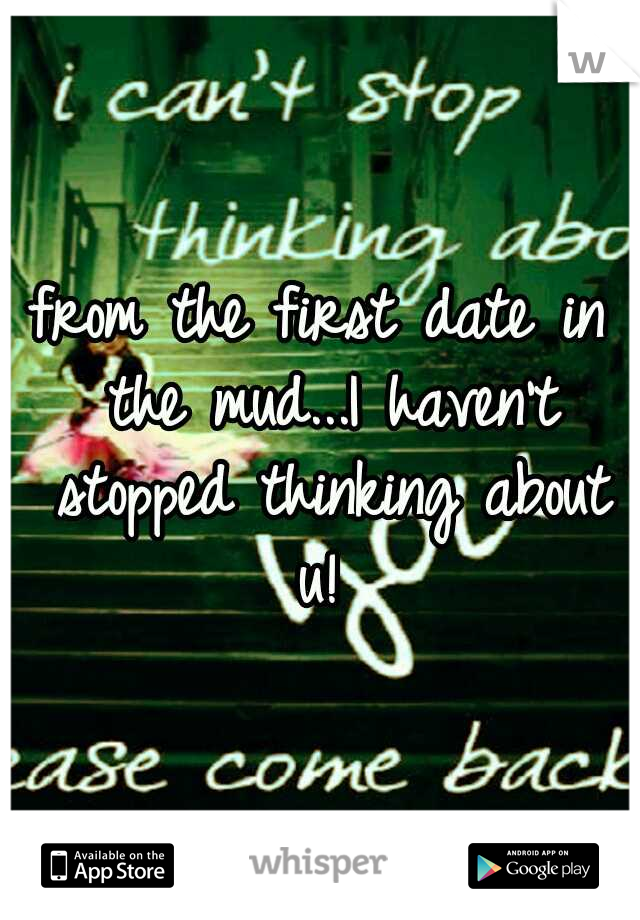 from the first date in the mud...I haven't stopped thinking about u!