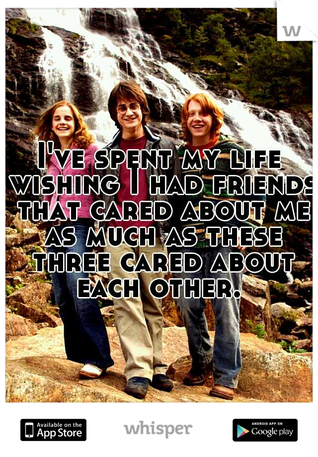I've spent my life wishing I had friends that cared about me as much as these three cared about each other.