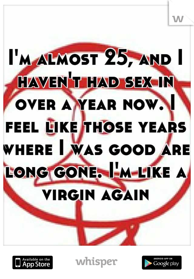 I'm almost 25, and I haven't had sex in over a year now. I feel like those years where I was good are long gone. I'm like a virgin again