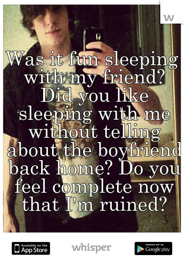 Was it fun sleeping with my friend? Did you like sleeping with me without telling about the boyfriend back home? Do you feel complete now that I'm ruined?