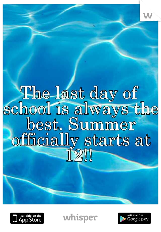 The last day of school is always the best. Summer officially starts at 12!!