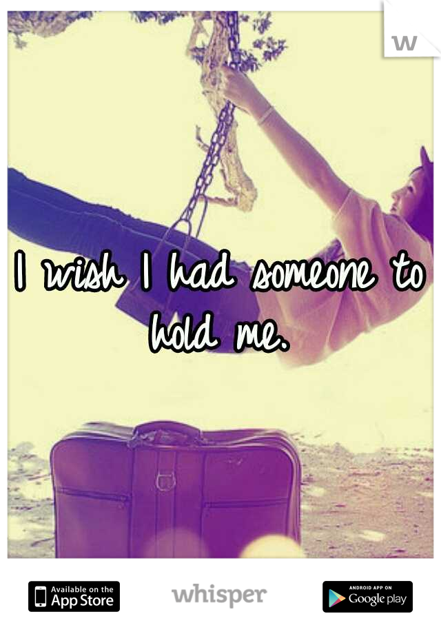 I wish I had someone to hold me.