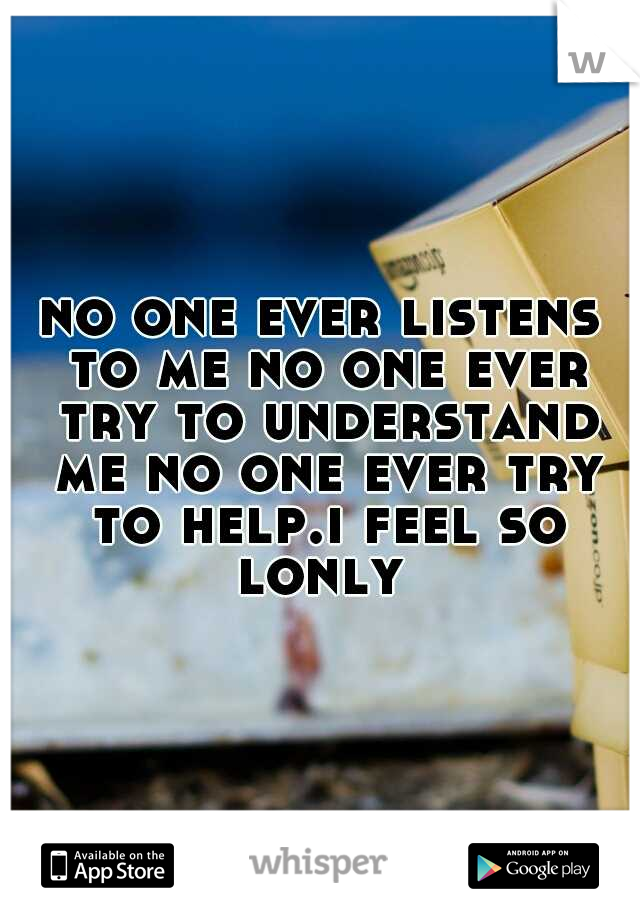 no one ever listens to me no one ever try to understand me no one ever try to help.i feel so lonly