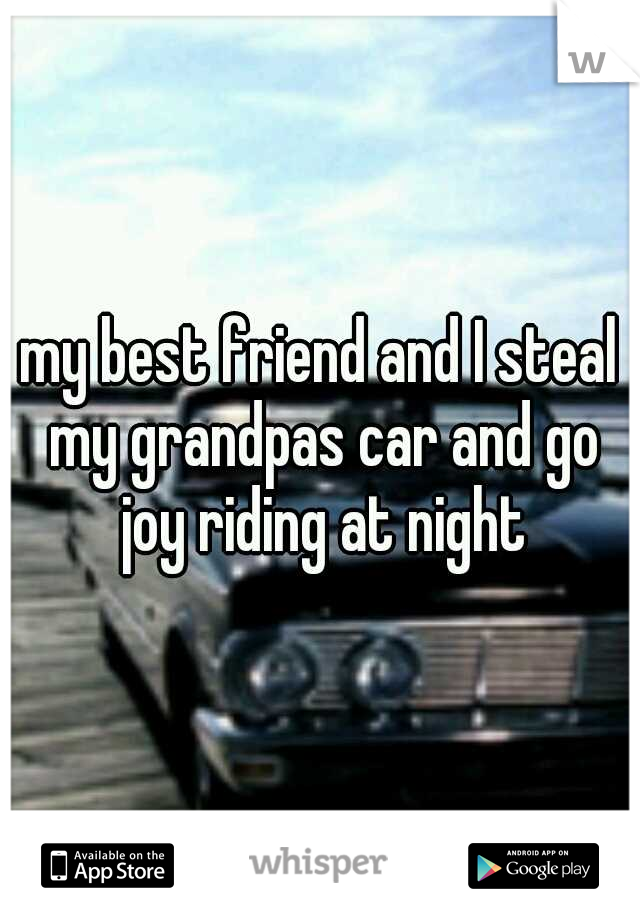 my best friend and I steal my grandpas car and go joy riding at night