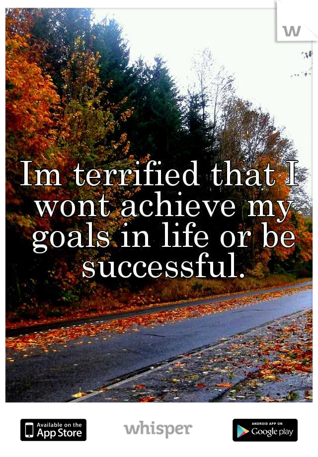 Im terrified that I wont achieve my goals in life or be successful.