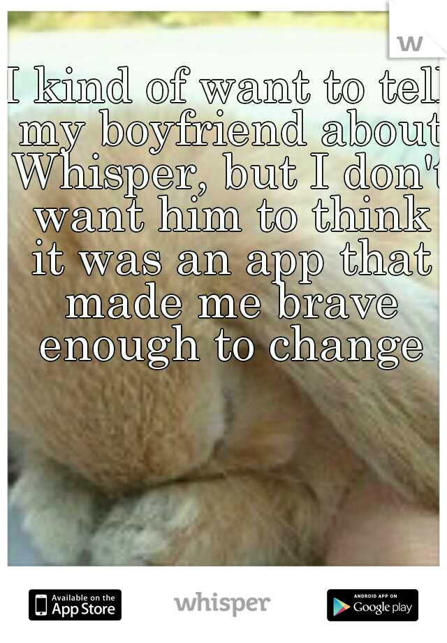 I kind of want to tell my boyfriend about Whisper, but I don't want him to think it was an app that made me brave enough to change