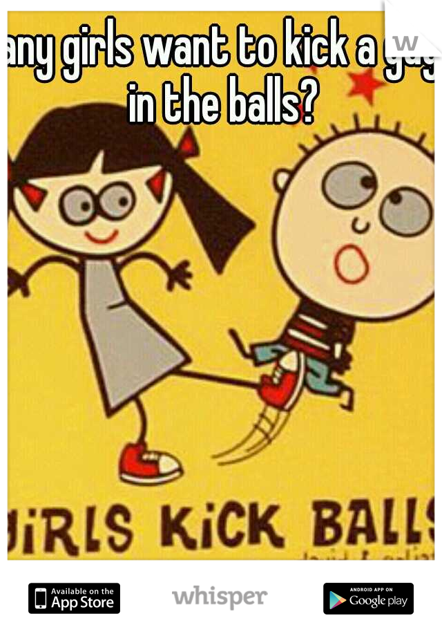 any girls want to kick a guy in the balls?