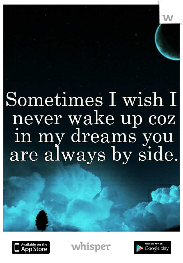 Sometimes I wish I never wake up coz in my dreams you are always by side.