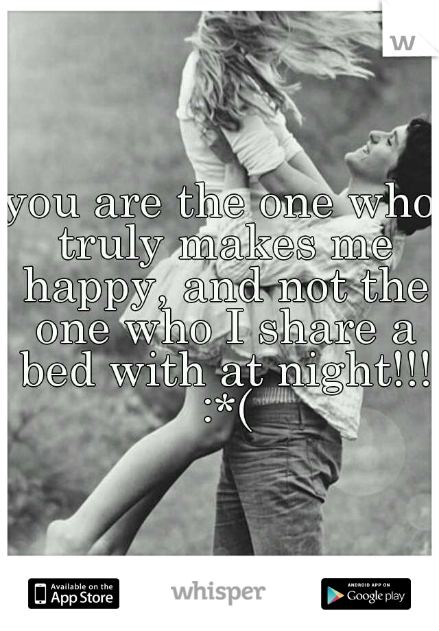 you are the one who truly makes me happy, and not the one who I share a bed with at night!!! :*(