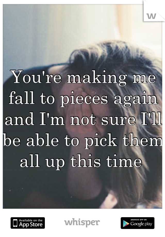 You're making me fall to pieces again and I'm not sure I'll be able to pick them all up this time