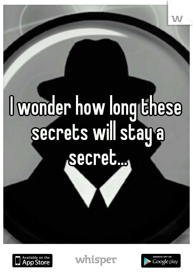 I wonder how long these secrets will stay a secret...