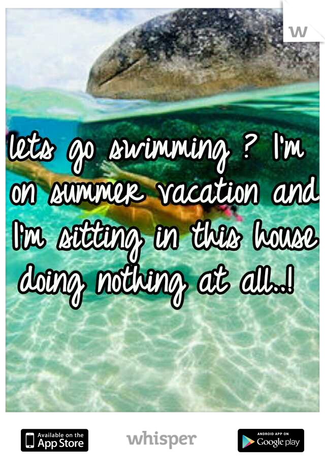 lets go swimming ? I'm on summer vacation and I'm sitting in this house doing nothing at all..!
