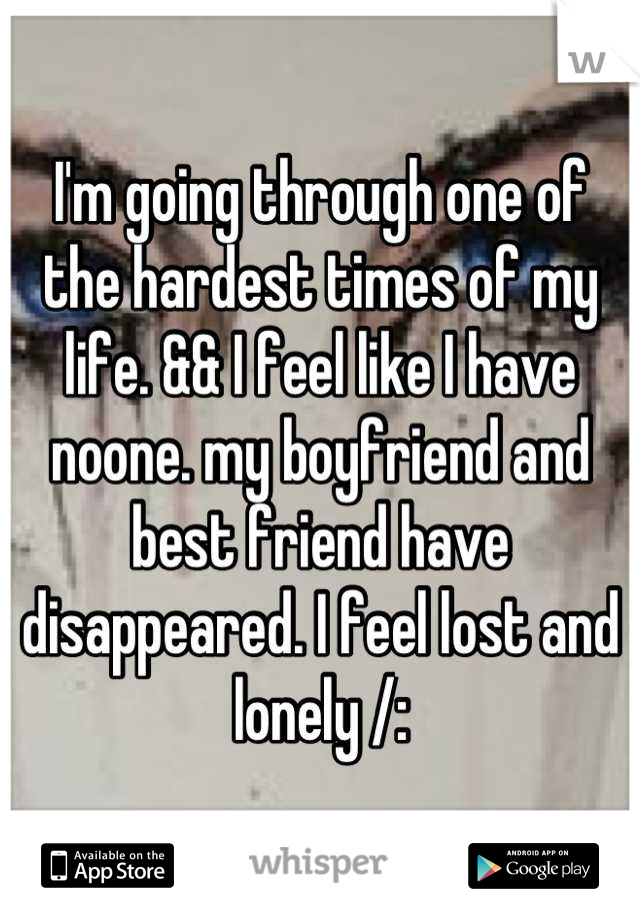 I'm going through one of the hardest times of my life. && I feel like I have noone. my boyfriend and best friend have disappeared. I feel lost and lonely /:
