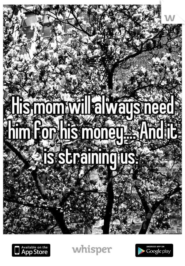 His mom will always need him for his money.... And it is straining us.
