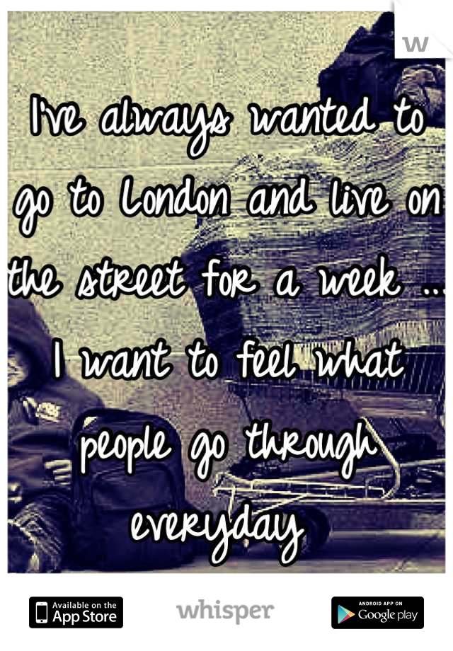 I've always wanted to go to London and live on the street for a week ... I want to feel what people go through everyday