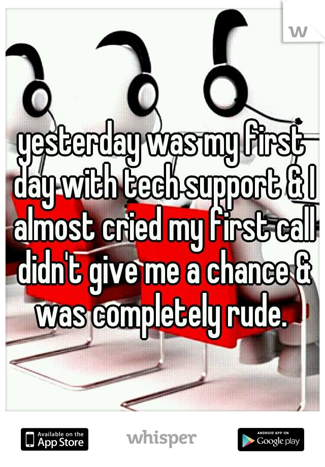 yesterday was my first day with tech support & I almost cried my first call didn't give me a chance & was completely rude.