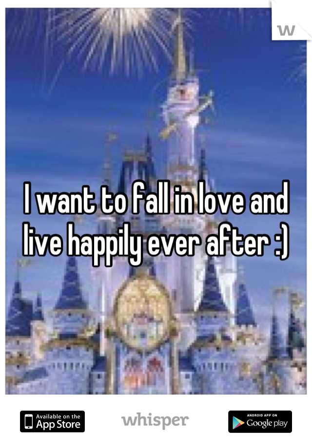 I want to fall in love and live happily ever after :)