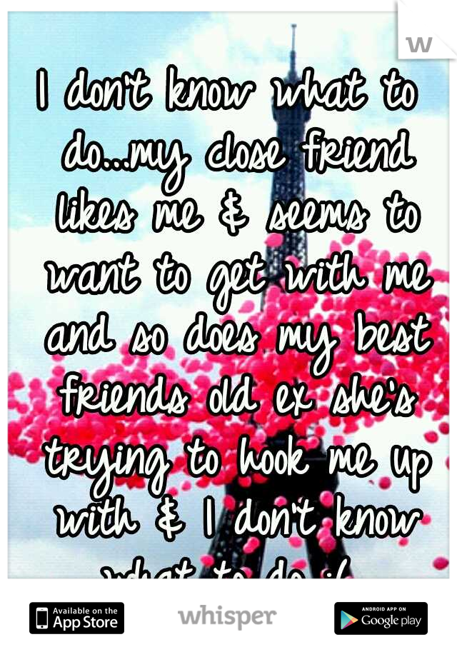 I don't know what to do...my close friend likes me & seems to want to get with me and so does my best friends old ex she's trying to hook me up with & I don't know what to do :(