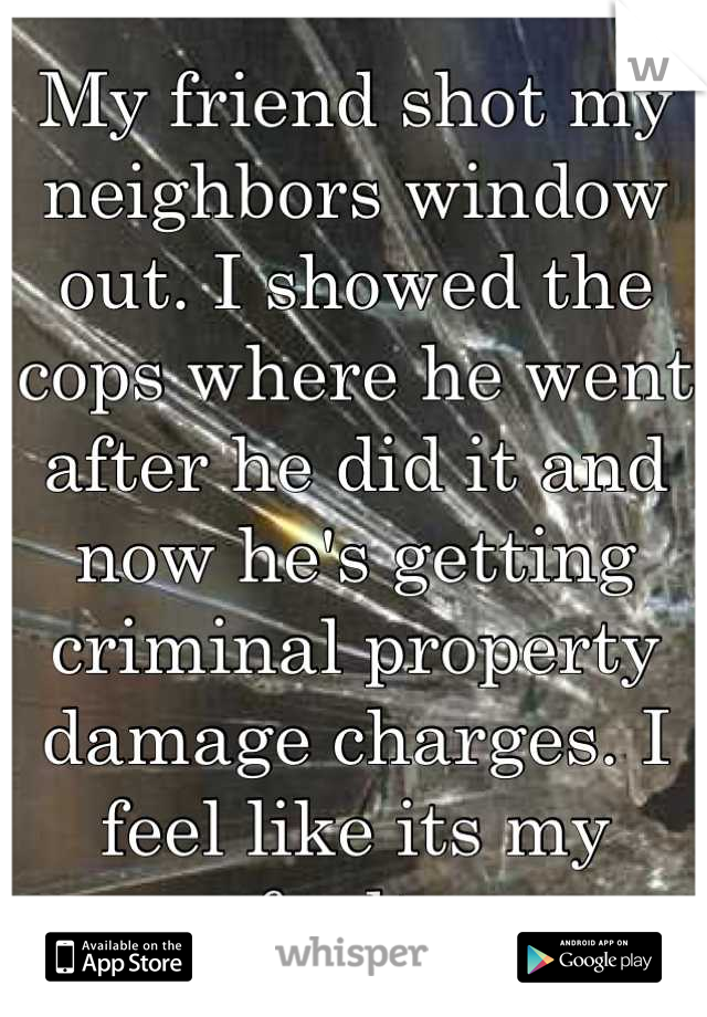 My friend shot my neighbors window out. I showed the cops where he went after he did it and now he's getting criminal property damage charges. I feel like its my fault.
