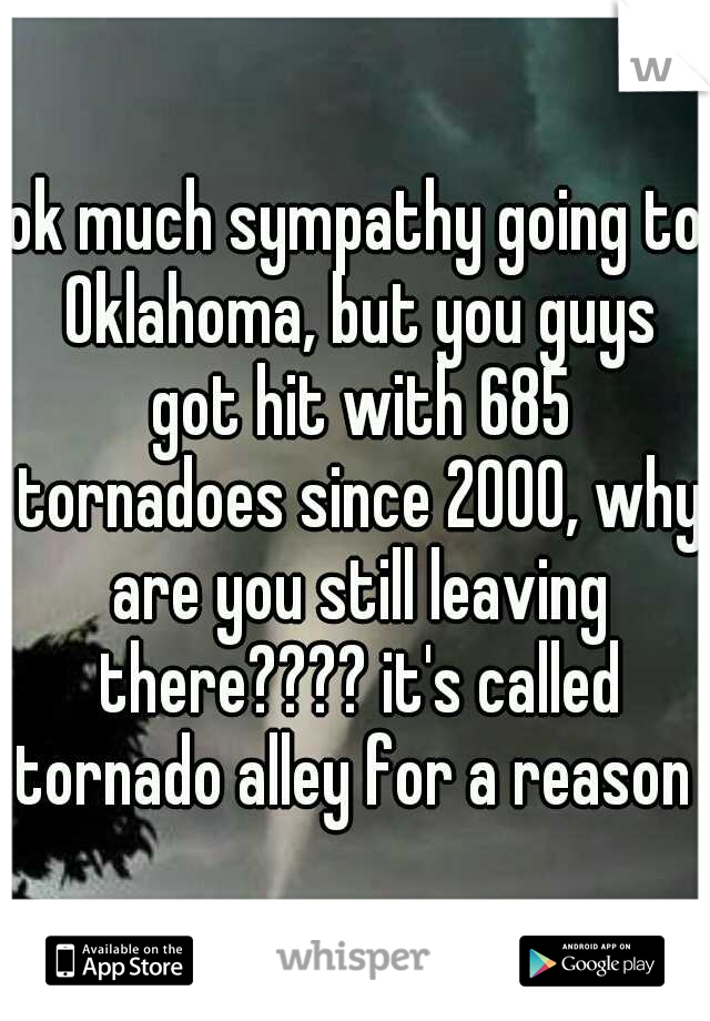 ok much sympathy going to Oklahoma, but you guys got hit with 685 tornadoes since 2000, why are you still leaving there???? it's called tornado alley for a reason